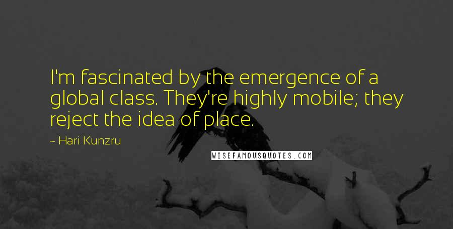 Hari Kunzru quotes: I'm fascinated by the emergence of a global class. They're highly mobile; they reject the idea of place.