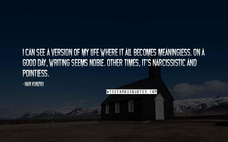 Hari Kunzru quotes: I can see a version of my life where it all becomes meaningless. On a good day, writing seems noble. Other times, it's narcissistic and pointless.