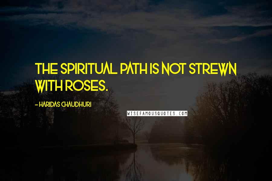 Haridas Chaudhuri quotes: The spiritual path is not strewn with roses.