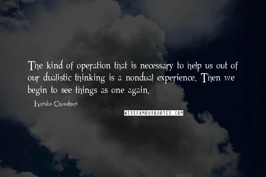 Haridas Chaudhuri quotes: The kind of operation that is necessary to help us out of our dualistic thinking is a nondual experience. Then we begin to see things as one again.