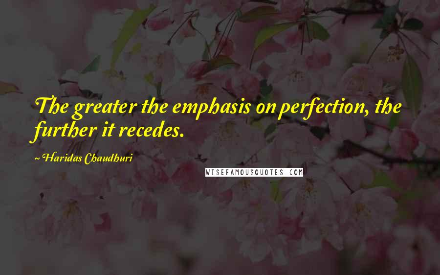 Haridas Chaudhuri quotes: The greater the emphasis on perfection, the further it recedes.
