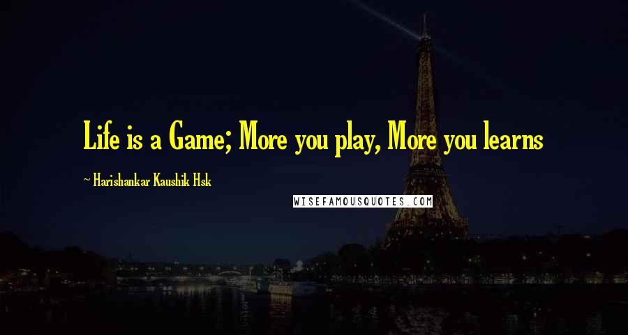 Harishankar Kaushik Hsk quotes: Life is a Game; More you play, More you learns