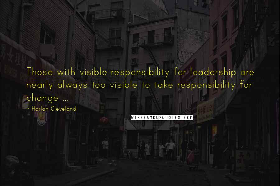 Harlan Cleveland quotes: Those with visible responsibility for leadership are nearly always too visible to take responsibility for change ...