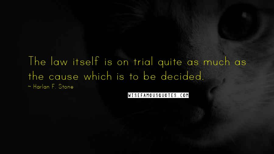 Harlan F. Stone quotes: The law itself is on trial quite as much as the cause which is to be decided.