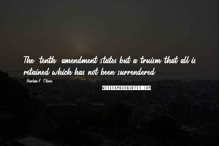 Harlan F. Stone quotes: The [tenth] amendment states but a truism that all is retained which has not been surrendered.