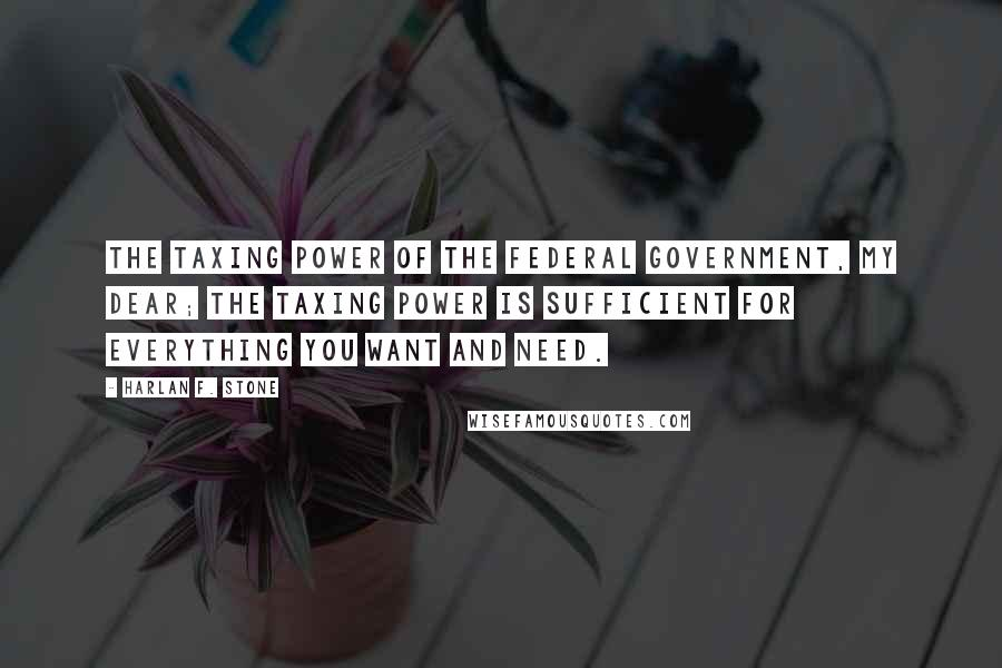 Harlan F. Stone quotes: The taxing power of the Federal Government, my dear; the taxing power is sufficient for everything you want and need.