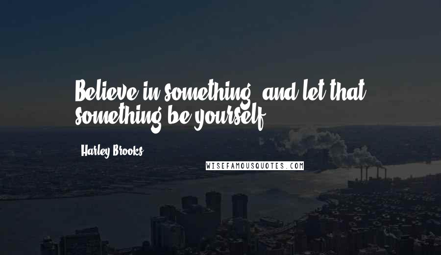 Harley Brooks quotes: Believe in something, and let that something be yourself.