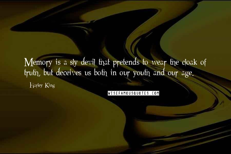 Harley King quotes: Memory is a sly devil that pretends to wear the cloak of truth, but deceives us both in our youth and our age.
