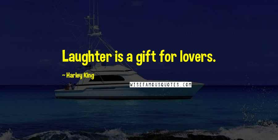Harley King quotes: Laughter is a gift for lovers.