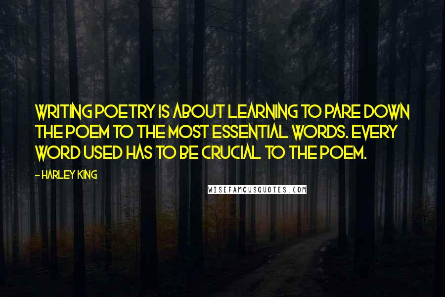 Harley King quotes: Writing poetry is about learning to pare down the poem to the most essential words. Every word used has to be crucial to the poem.