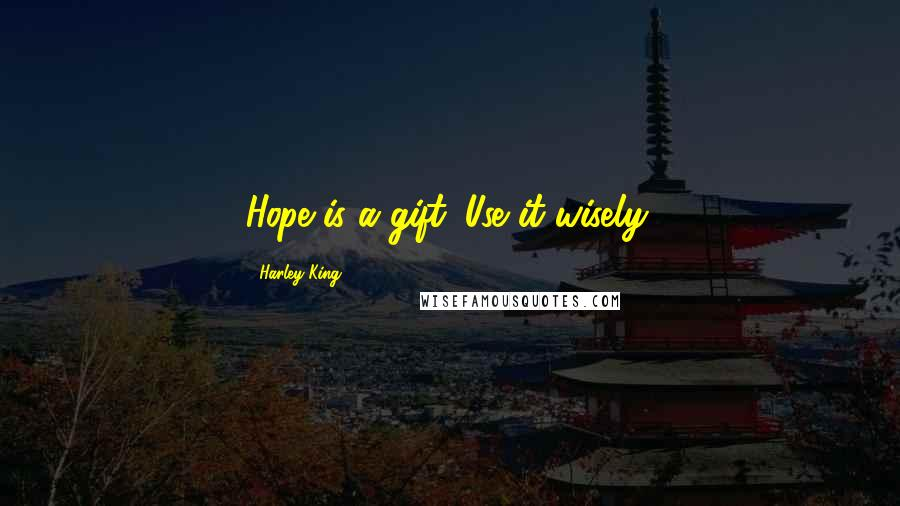 Harley King quotes: Hope is a gift. Use it wisely.