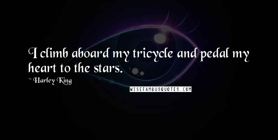 Harley King quotes: I climb aboard my tricycle and pedal my heart to the stars.