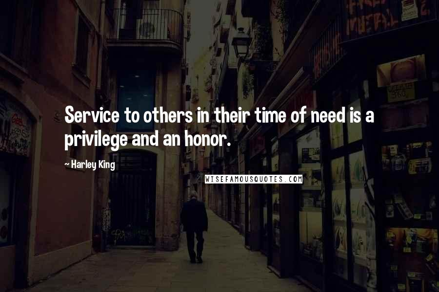 Harley King quotes: Service to others in their time of need is a privilege and an honor.