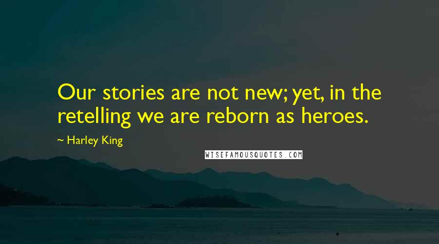 Harley King quotes: Our stories are not new; yet, in the retelling we are reborn as heroes.