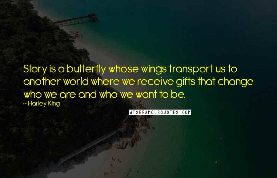 Harley King quotes: Story is a butterfly whose wings transport us to another world where we receive gifts that change who we are and who we want to be.