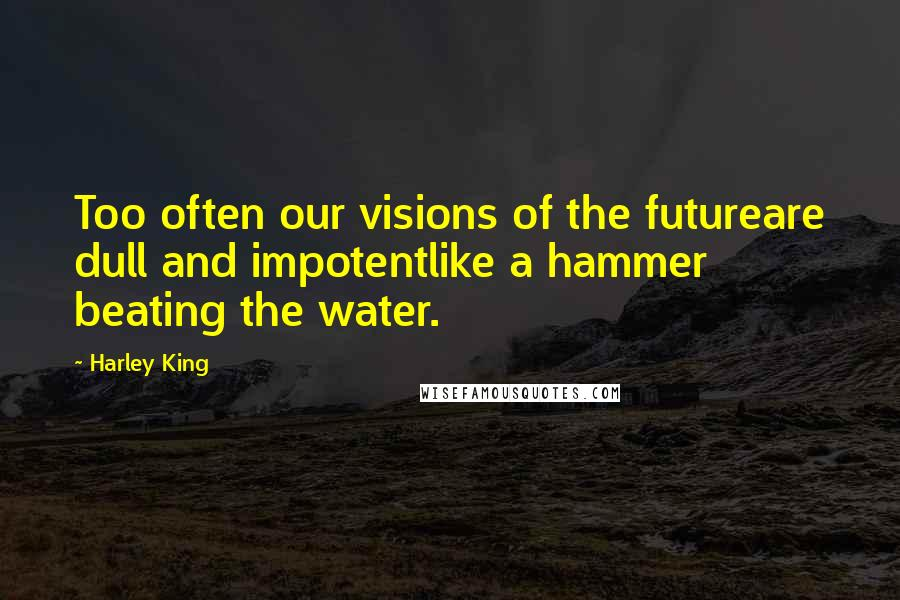 Harley King quotes: Too often our visions of the futureare dull and impotentlike a hammer beating the water.