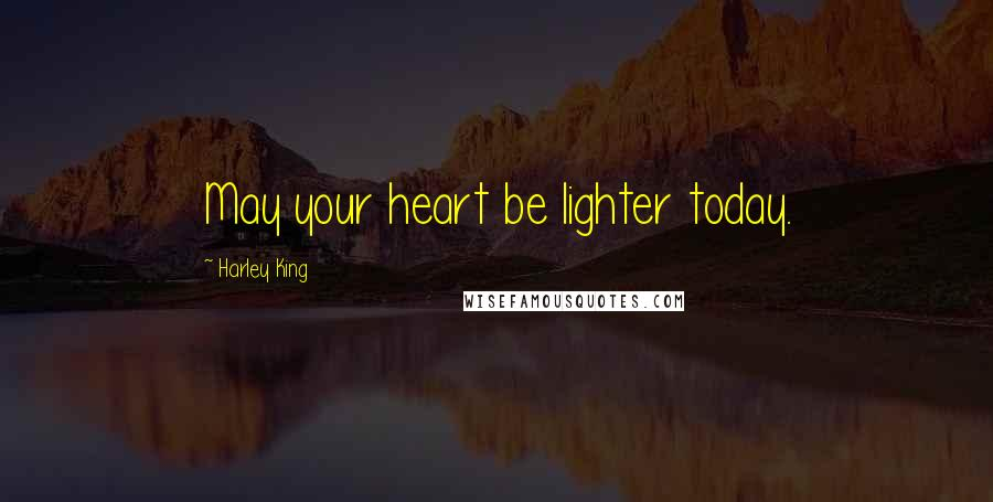 Harley King quotes: May your heart be lighter today.