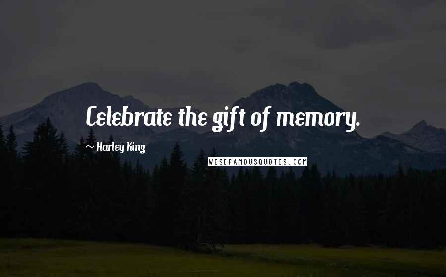 Harley King quotes: Celebrate the gift of memory.