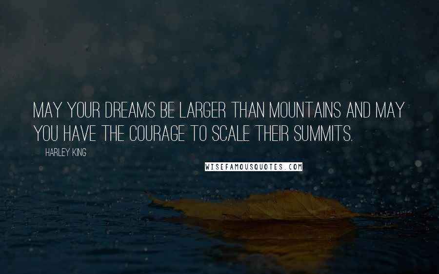 Harley King quotes: May your dreams be larger than mountains and may you have the courage to scale their summits.
