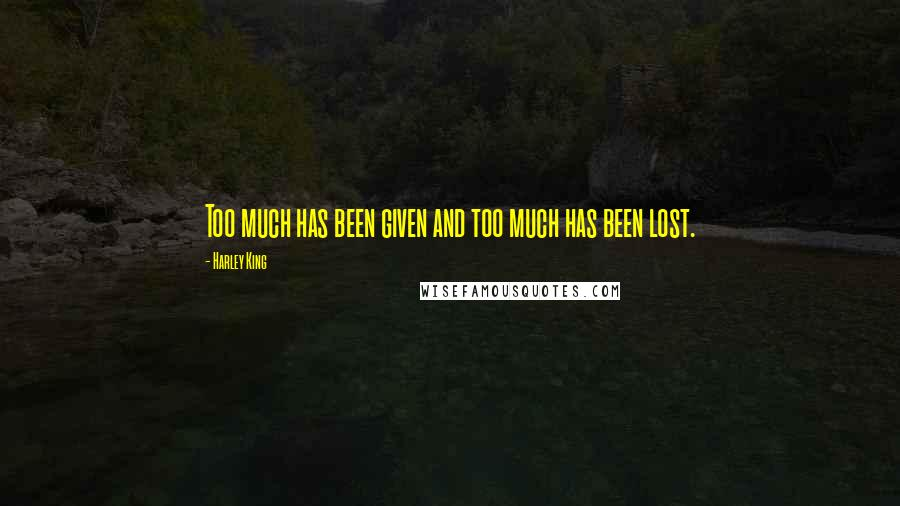 Harley King quotes: Too much has been given and too much has been lost.
