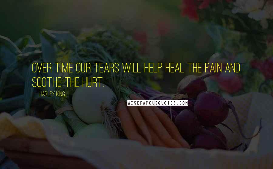 Harley King quotes: Over time our tears will help heal the pain and soothe the hurt.