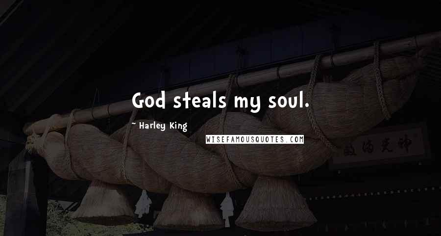 Harley King quotes: God steals my soul.