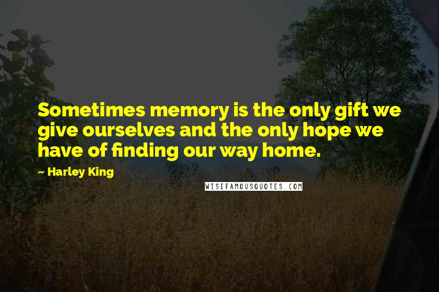 Harley King quotes: Sometimes memory is the only gift we give ourselves and the only hope we have of finding our way home.