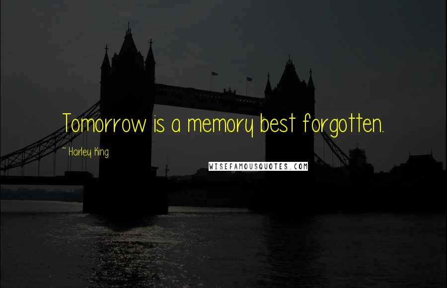 Harley King quotes: Tomorrow is a memory best forgotten.