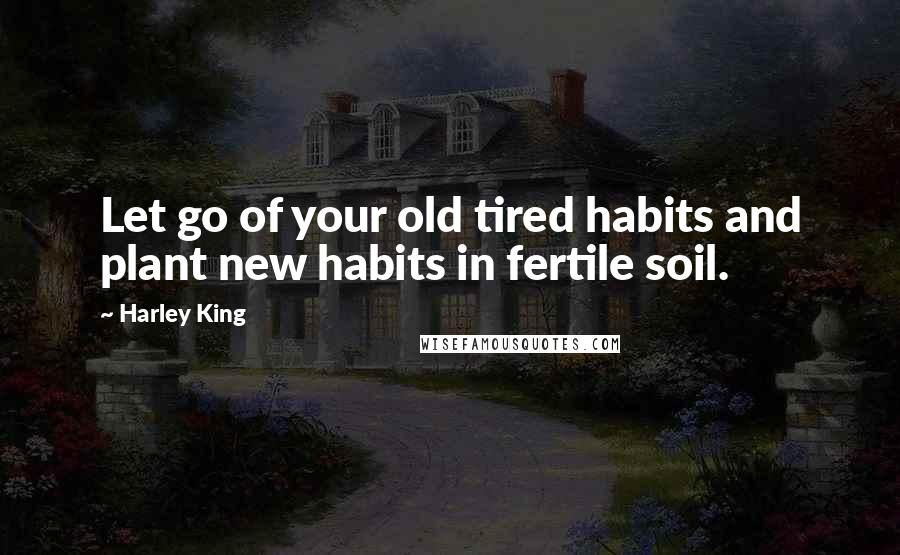 Harley King quotes: Let go of your old tired habits and plant new habits in fertile soil.