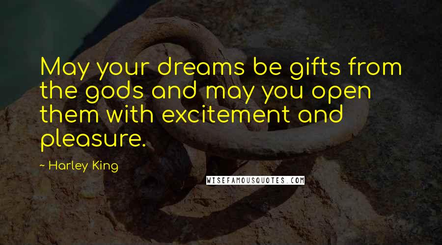 Harley King quotes: May your dreams be gifts from the gods and may you open them with excitement and pleasure.