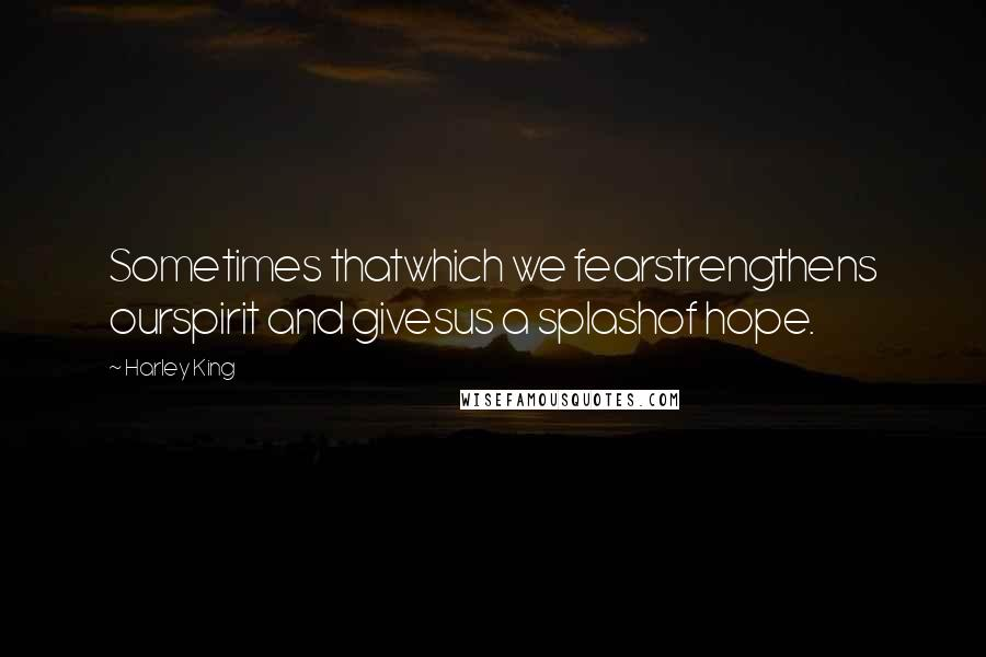 Harley King quotes: Sometimes thatwhich we fearstrengthens ourspirit and givesus a splashof hope.