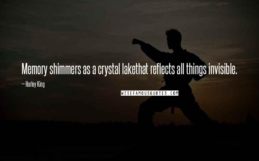 Harley King quotes: Memory shimmers as a crystal lakethat reflects all things invisible.