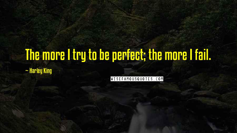 Harley King quotes: The more I try to be perfect; the more I fail.