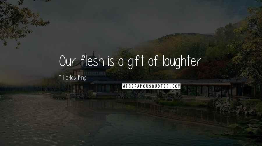 Harley King quotes: Our flesh is a gift of laughter.