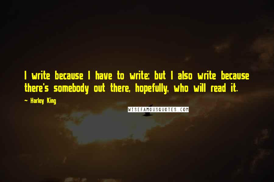Harley King quotes: I write because I have to write; but I also write because there's somebody out there, hopefully, who will read it.