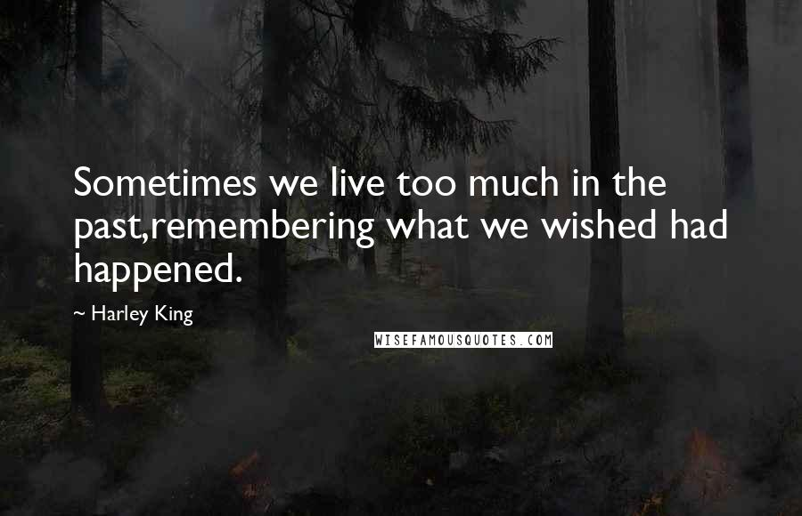 Harley King quotes: Sometimes we live too much in the past,remembering what we wished had happened.
