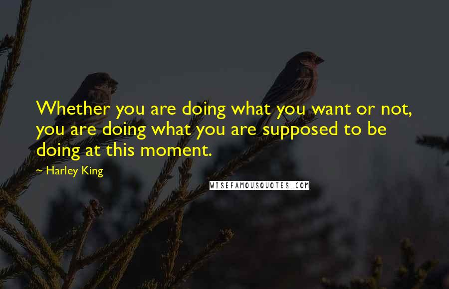 Harley King quotes: Whether you are doing what you want or not, you are doing what you are supposed to be doing at this moment.