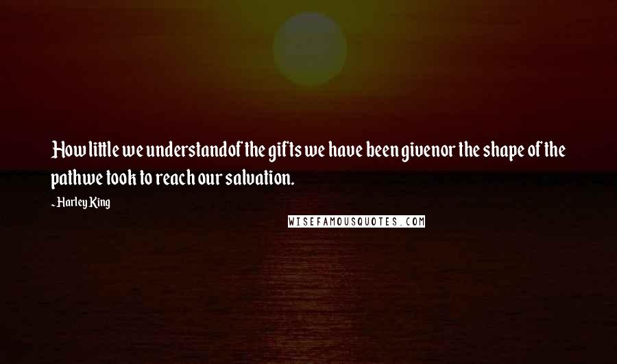 Harley King quotes: How little we understandof the gifts we have been givenor the shape of the pathwe took to reach our salvation.