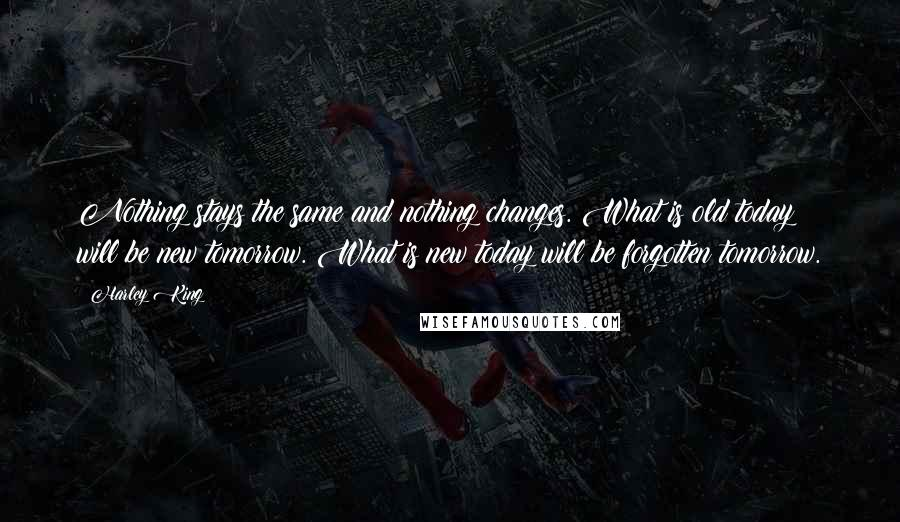 Harley King quotes: Nothing stays the same and nothing changes. What is old today will be new tomorrow. What is new today will be forgotten tomorrow.