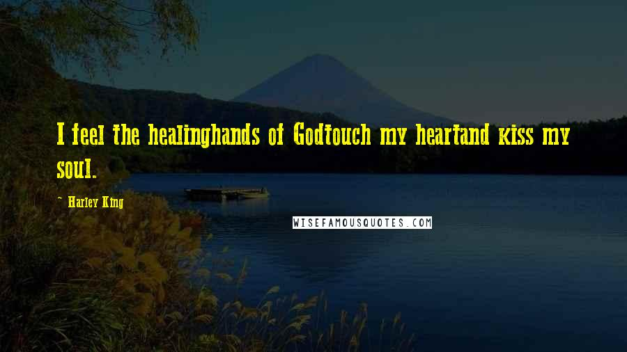 Harley King quotes: I feel the healinghands of Godtouch my heartand kiss my soul.