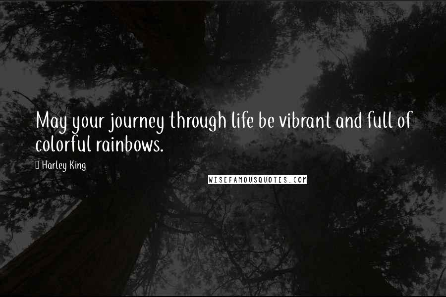 Harley King quotes: May your journey through life be vibrant and full of colorful rainbows.