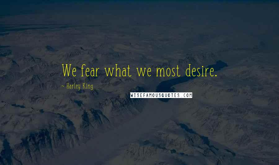 Harley King quotes: We fear what we most desire.
