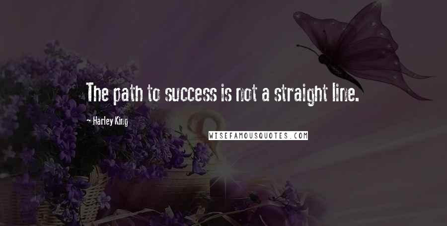 Harley King quotes: The path to success is not a straight line.