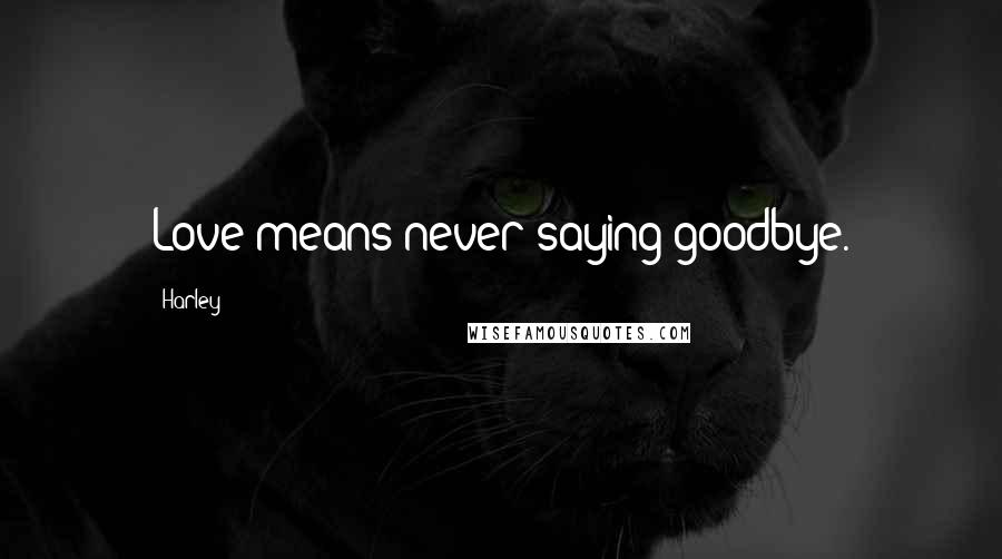 Harley quotes: Love means never saying goodbye.