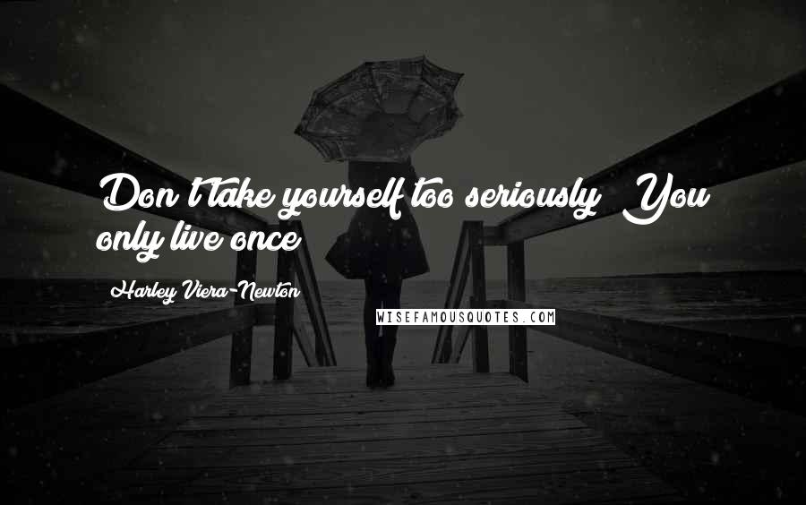 Harley Viera-Newton quotes: Don't take yourself too seriously! You only live once!