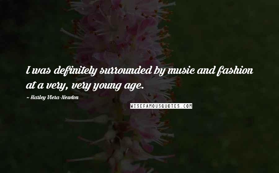 Harley Viera-Newton quotes: I was definitely surrounded by music and fashion at a very, very young age.