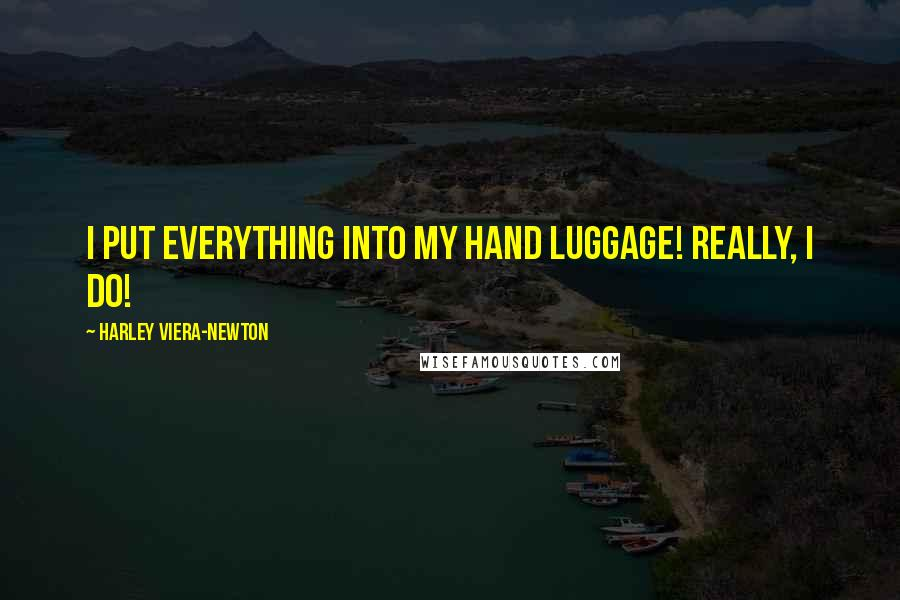 Harley Viera-Newton quotes: I put everything into my hand luggage! Really, I do!