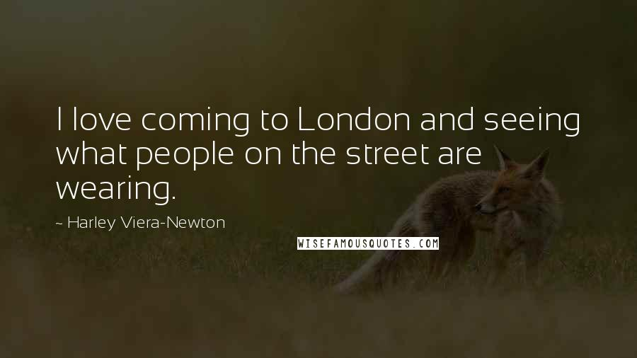 Harley Viera-Newton quotes: I love coming to London and seeing what people on the street are wearing.