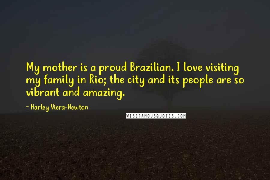 Harley Viera-Newton quotes: My mother is a proud Brazilian. I love visiting my family in Rio; the city and its people are so vibrant and amazing.