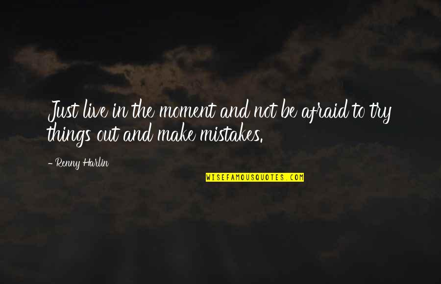 Harlin's Quotes By Renny Harlin: Just live in the moment and not be